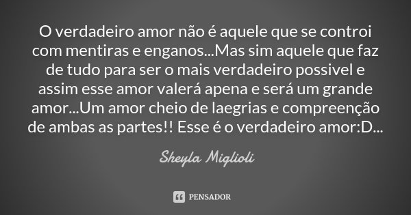 O verdadeiro amor não é aquele que se controi com mentiras e enganos...Mas sim aquele que faz de tudo para ser o mais verdadeiro possivel e assim esse amor vale... Frase de Sheyla Miglioli.