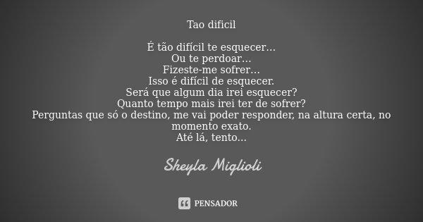 Tao dificil È tão difícil te esquecer… Ou te perdoar… Fizeste-me sofrer… Isso é difícil de esquecer. Será que algum dia irei esquecer? Quanto tempo mais irei te... Frase de Sheyla Miglioli.