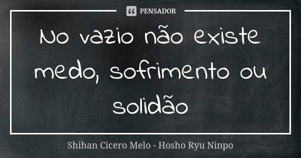 No vazio não existe medo, sofrimento ou solidão... Frase de Shihan Cícero Melo - Hosho Ryu Ninpo.