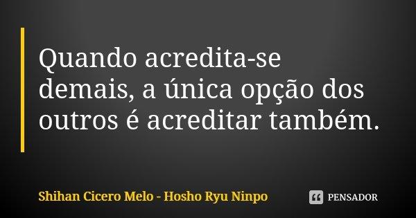 Quando acredita-se demais, a única opção dos outros é acreditar também.... Frase de Shihan Cícero Melo - Hosho Ryu Ninpo.