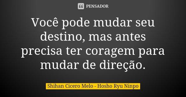 Você pode mudar seu destino, mas antes precisa ter coragem para mudar de direção.... Frase de Shihan Cícero Melo - Hosho Ryu Ninpo.