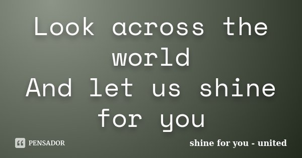 Look across the world And let us shine for you... Frase de shine for you - united.