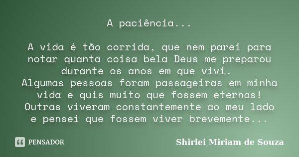 A paciência... A vida é tão corrida, que nem parei para notar quanta coisa bela Deus me preparou durante os anos em que vivi. Algumas pessoas foram passageiras ... Frase de Shirlei Miriam de Souza.