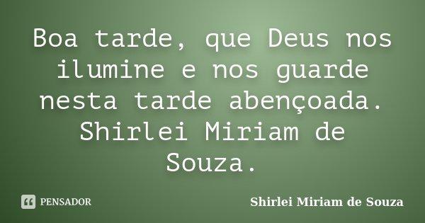 Boa tarde, que Deus nos ilumine e nos guarde nesta tarde abençoada. Shirlei Miriam de Souza.... Frase de Shirlei Miriam de Souza..