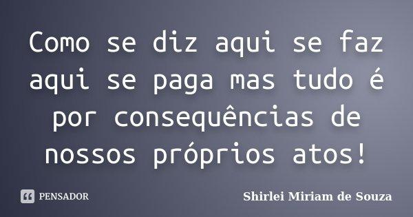 Como Se Diz Aqui Se Faz Aqui Se Paga Mas Shirlei Miriam De Souza