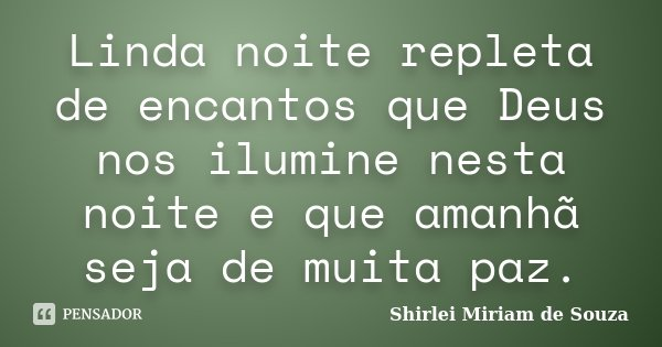 Linda noite repleta de encantos que Deus nos ilumine nesta noite e que amanhã seja de muita paz.... Frase de Shirlei Miriam de Souza.
