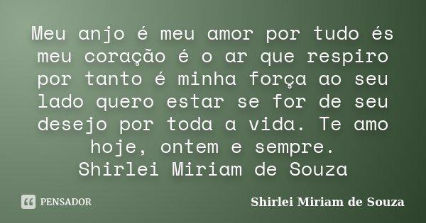 Meu anjo é meu amor por tudo és meu coração é o ar que respiro por tanto é minha força ao seu lado quero estar se for de seu desejo por toda a vida. Te amo hoje... Frase de Shirlei Miriam de Souza.