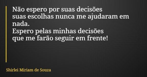 Não espero por suas decisões suas escolhas nunca me ajudaram em nada. Espero pelas minhas decisões que me farão seguir em frente!... Frase de Shirlei Miriam de Souza.