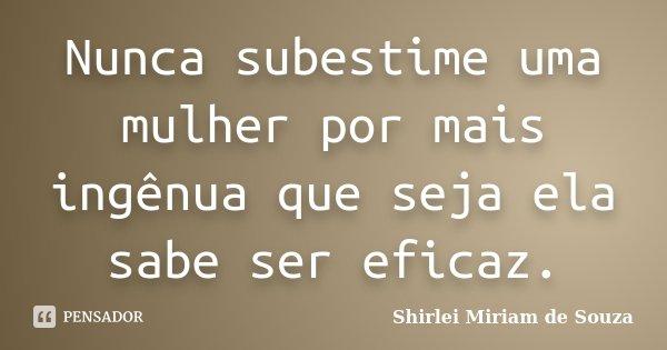 Nunca subestime uma mulher por mais ingênua que seja ela sabe ser eficaz.... Frase de Shirlei Miriam de Souza..