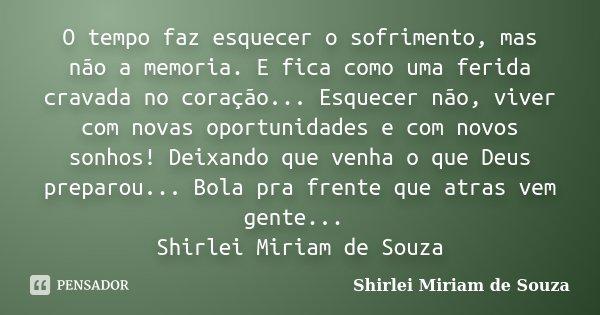 O tempo faz esquecer o sofrimento, mas não a memoria. E fica como uma ferida cravada no coração... Esquecer não, viver com novas oportunidades e com novos sonho... Frase de Shirlei Miriam de Souza.