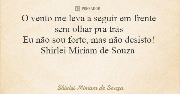 O vento me leva a seguir em frente sem olhar pra trás Eu não sou forte, mas não desisto! Shirlei Miriam de Souza... Frase de Shirlei Miriam de Souza.