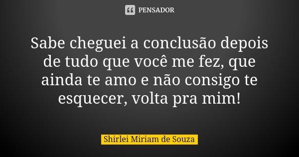 Sabe cheguei a conclusão depois de tudo que você me fez, que ainda te amo e não consigo te esquecer, volta pra mim!... Frase de Shirlei Miriam de Souza.