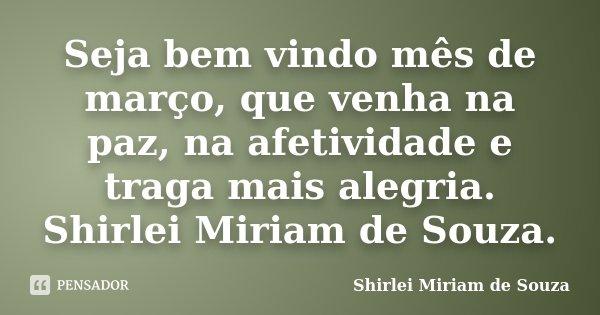 Seja bem vindo mês de março, que venha na paz, na afetividade e traga mais alegria. Shirlei Miriam de Souza.... Frase de Shirlei Miriam de Souza..