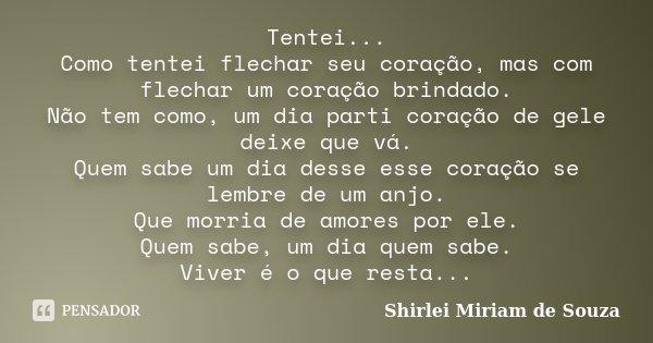 Tentei... Como tentei flechar seu coração, mas com flechar um coração brindado. Não tem como, um dia parti coração de gele deixe que vá. Quem sabe um dia desse ... Frase de Shirlei Miriam de Souza.