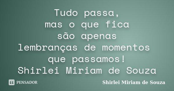 Tudo passa, mas o que fica são apenas lembranças de momentos que passamos! Shirlei Miriam de Souza... Frase de Shirlei Miriam de Souza.