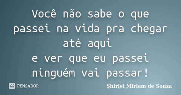 Você não sabe o que passei na vida pra chegar até aqui e ver que eu passei ninguém vai passar!... Frase de Shirlei Miriam de Souza.