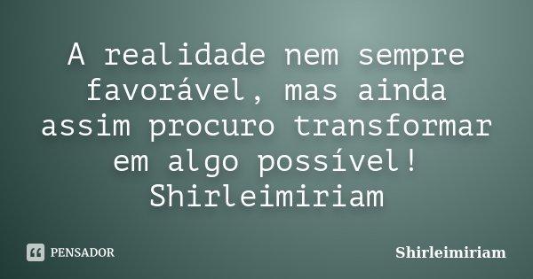 A realidade nem sempre favorável, mas ainda assim procuro transformar em algo possível! Shirleimiriam... Frase de Shirleimiriam.