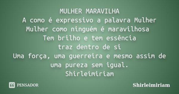 MULHER MARAVILHA A como é expressivo a palavra Mulher Mulher como ninguém é maravilhosa Tem brilho e tem essência traz dentro de si Uma força, uma guerreira e m... Frase de Shirleimiriam.