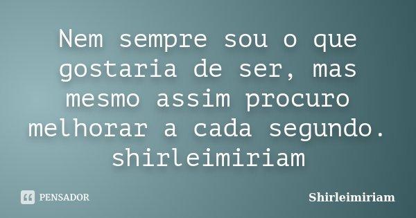 Nem sempre sou o que gostaria de ser, mas mesmo assim procuro melhorar a cada segundo. shirleimiriam... Frase de Shirleimiriam.