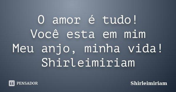 O amor é tudo! Você esta em mim Meu anjo, minha vida! Shirleimiriam... Frase de Shirleimiriam.
