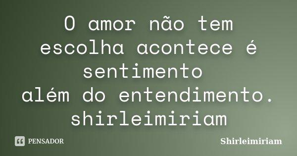 O amor não tem escolha acontece é sentimento além do entendimento. shirleimiriam... Frase de Shirleimiriam.