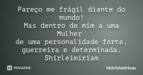 Pareço me frágil diante do mundo! Mas dentro de mim a uma Mulher de uma personalidade forte, guerreira e determinada. Shirleimiriam... Frase de Shirleimiriam.