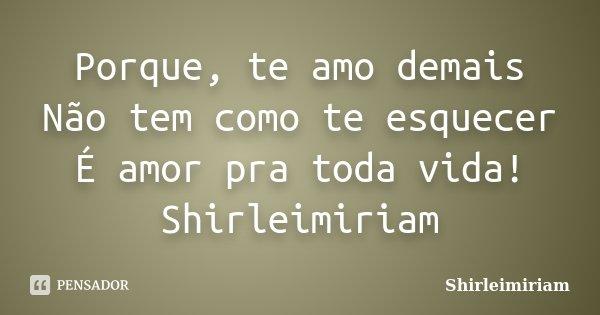 Porque, te amo demais Não tem como te esquecer É amor pra toda vida! Shirleimiriam... Frase de Shirleimiriam.