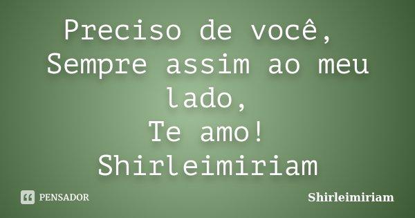 Preciso de você, Sempre assim ao meu lado, Te amo! Shirleimiriam... Frase de Shirleimiriam.