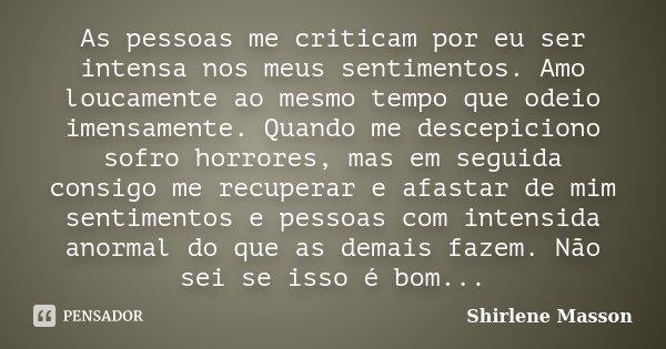 As pessoas me criticam por eu ser intensa nos meus sentimentos. Amo loucamente ao mesmo tempo que odeio imensamente. Quando me descepiciono sofro horrores, mas ... Frase de Shirlene Masson.