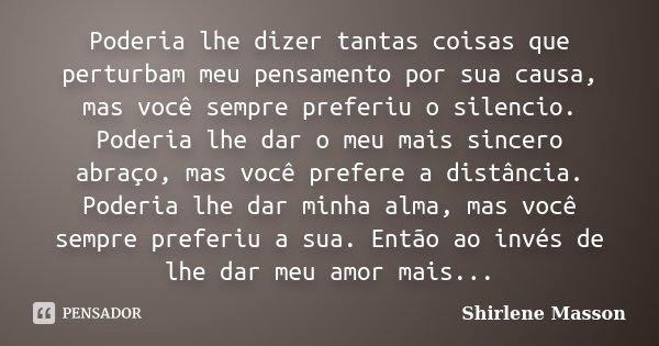Poderia lhe dizer tantas coisas que perturbam meu pensamento por sua causa, mas você sempre preferiu o silencio. Poderia lhe dar o meu mais sincero abraço, mas ... Frase de Shirlene Masson.