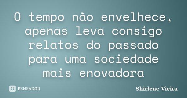 O tempo não envelhece, apenas leva consigo relatos do passado para uma sociedade mais enovadora... Frase de Shirlene Vieira.