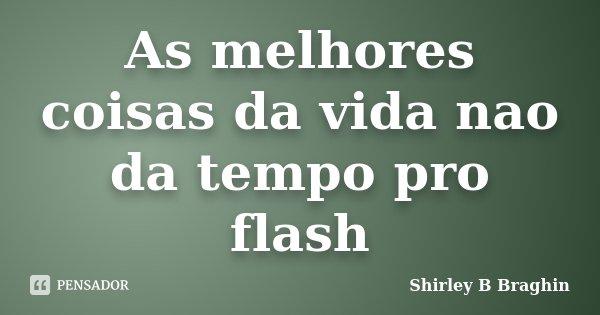 As melhores coisas da vida nao da tempo pro flash... Frase de Shirley B Braghin.