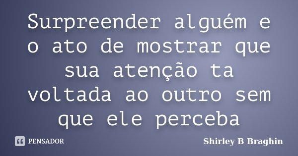 Surpreender alguém e o ato de mostrar que sua atenção ta voltada ao outro sem que ele perceba... Frase de Shirley B Braghin.