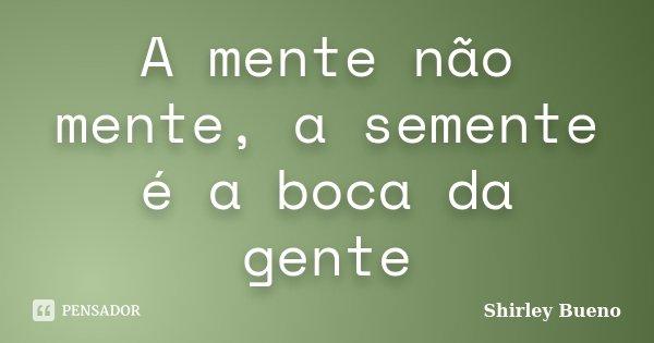 A mente não mente, a semente é a boca da gente... Frase de Shirley Bueno.