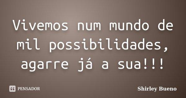 Vivemos num mundo de mil possibilidades, agarre já a sua!!!... Frase de Shirley Bueno.