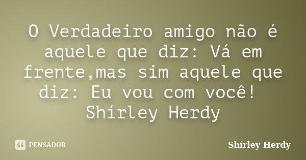 O Verdadeiro amigo não é aquele que diz: Vá em frente,mas sim aquele que diz: Eu vou com você! Shírley Herdy... Frase de Shírley Herdy.