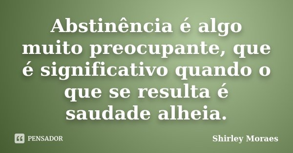 Abstinência é algo muito preocupante, que é significativo quando o que se resulta é saudade alheia.... Frase de Shirley Moraes.
