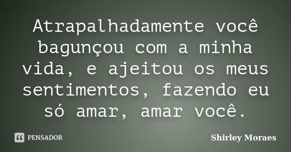 Atrapalhadamente você bagunçou com a minha vida, e ajeitou os meus sentimentos, fazendo eu só amar, amar você.... Frase de Shirley Moraes.