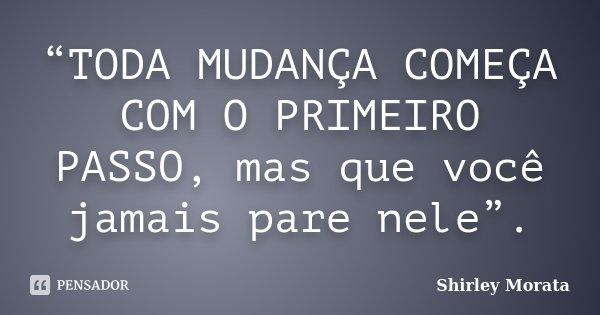 """""""TODA MUDANÇA COMEÇA COM O PRIMEIRO PASSO, mas que você jamais pare nele"""".... Frase de Shirley Morata."""