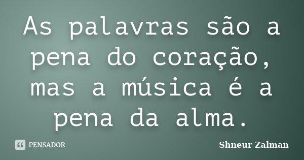 As palavras são a pena do coração, mas a música é a pena da alma.... Frase de Shneur Zalman.
