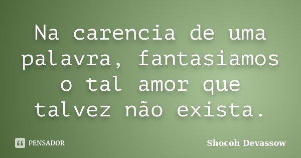 Na carencia de uma palavra, fantasiamos o tal amor que talvez não exista.... Frase de Shocoh Devassow.