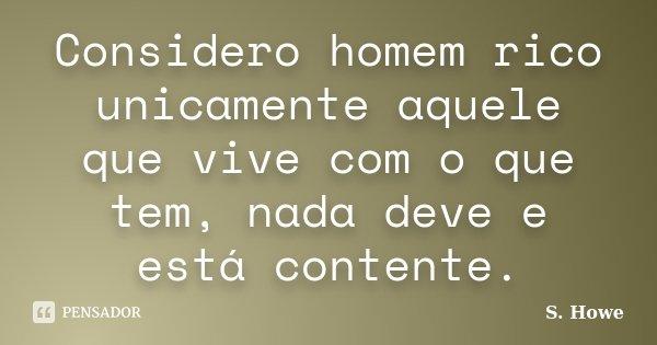 Considero homem rico unicamente aquele que vive com o que tem, nada deve e está contente.... Frase de S. Howe.