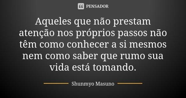 Aqueles que não prestam atenção nos próprios passos não têm como conhecer a si mesmos nem como saber que rumo sua vida está tomando.... Frase de Shunmyo Masuno.
