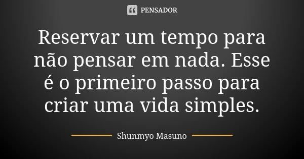 Reservar um tempo para não pensar em nada. Esse é o primeiro passo para criar uma vida simples.... Frase de Shunmyo Masuno.