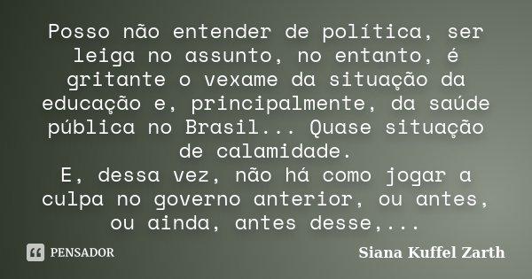 Posso não entender de política, ser leiga no assunto, no entanto, é gritante o vexame da situação da educação e, principalmente, da saúde pública no Brasil... Q... Frase de Siana Kuffel Zarth.