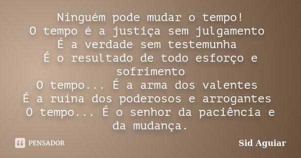 Ninguém pode mudar o tempo! O tempo é a justiça sem julgamento É a verdade sem testemunha É o resultado de todo esforço e sofrimento O tempo... É a arma dos val... Frase de Sid Aguiar.