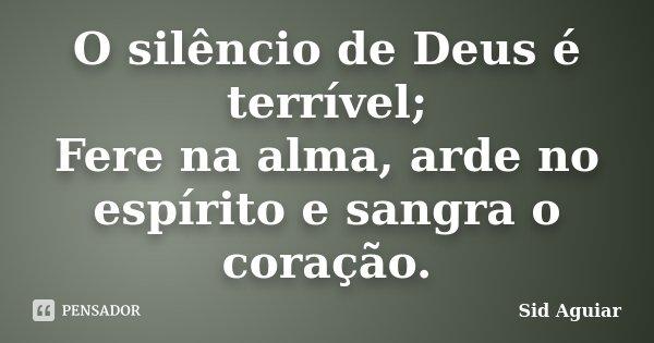 O silêncio de Deus é terrível; Fere na alma, arde no espírito e sangra o coração.... Frase de Sid Aguiar.