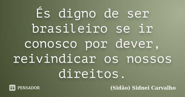 És digno de ser brasileiro se ir conosco por dever, reivindicar os nossos direitos.... Frase de Sidão (Sidnei Carvalho).