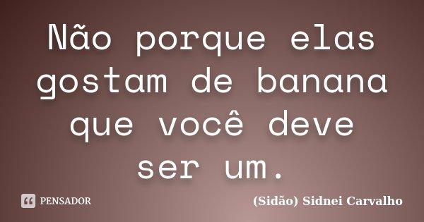Não porque elas gostam de banana que você deve ser um.... Frase de Sidão (Sidnei Carvalho).