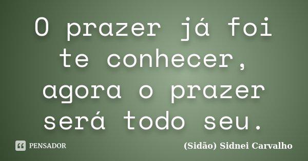 O prazer já foi te conhecer, agora o prazer será todo seu.... Frase de Sidão (Sidnei Carvalho).